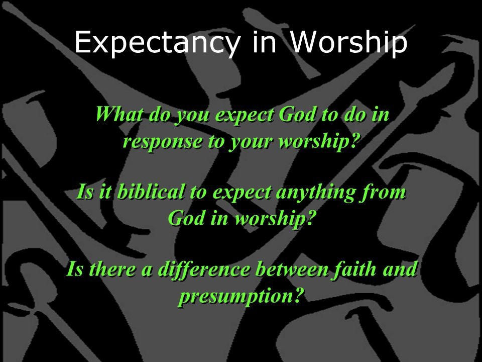 Expectancy in Worship What do you expect God to do in response to your worship.