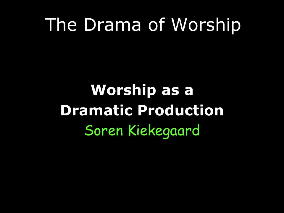The Drama of Worship Worship as a Dramatic Production Soren Kiekegaard