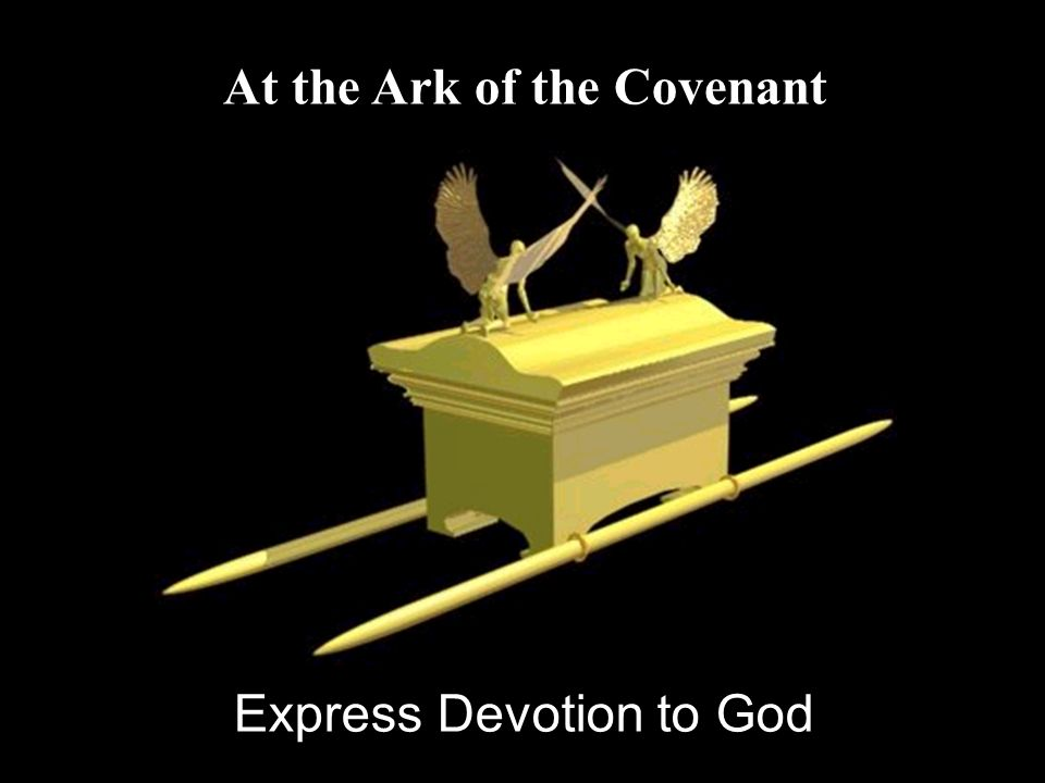 At the Ark of the Covenant Express Devotion to God
