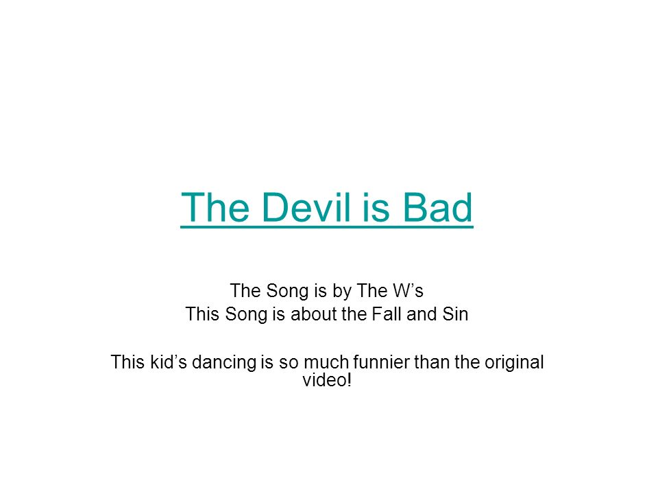 The Devil is Bad The Song is by The Ws This Song is about the Fall and Sin This kids dancing is so much funnier than the original video!