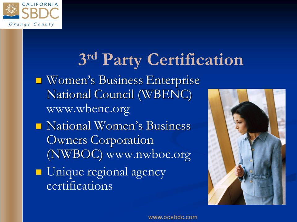 www.ocsbdc.com 3 rd Party Certification Womens Business Enterprise National Council (WBENC) Womens Business Enterprise National Council (WBENC) www.wb