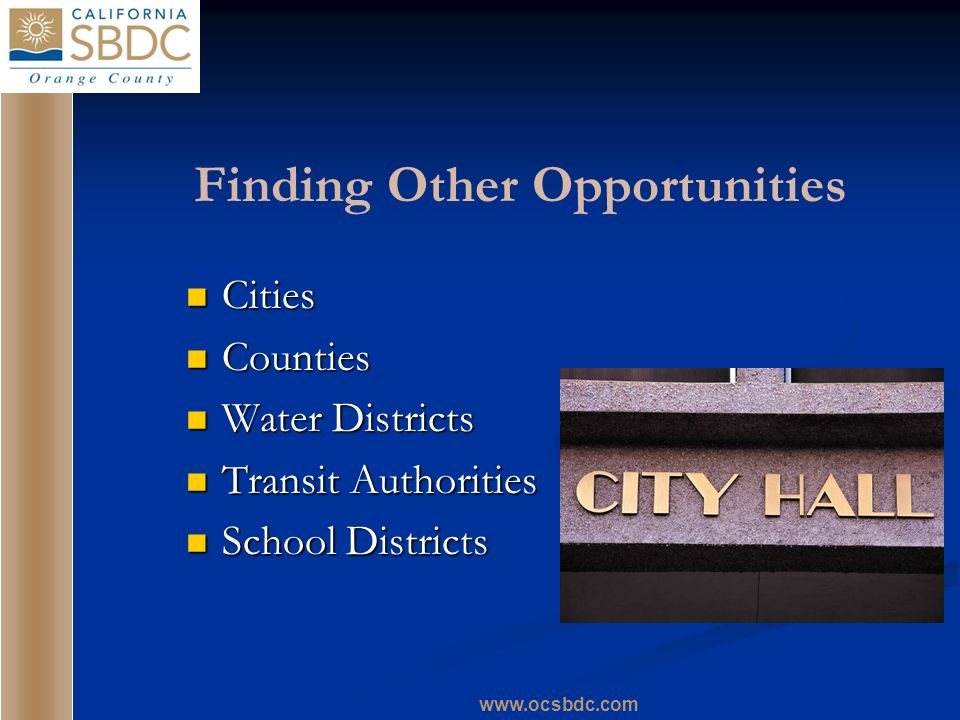 www.ocsbdc.com Finding Other Opportunities Cities Cities Counties Counties Water Districts Water Districts Transit Authorities Transit Authorities Sch