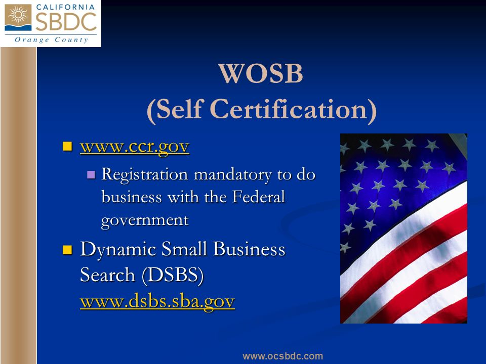 www.ocsbdc.com WOSB (Self Certification) www.ccr.gov www.ccr.gov www.ccr.gov Registration mandatory to do business with the Federal government Registr