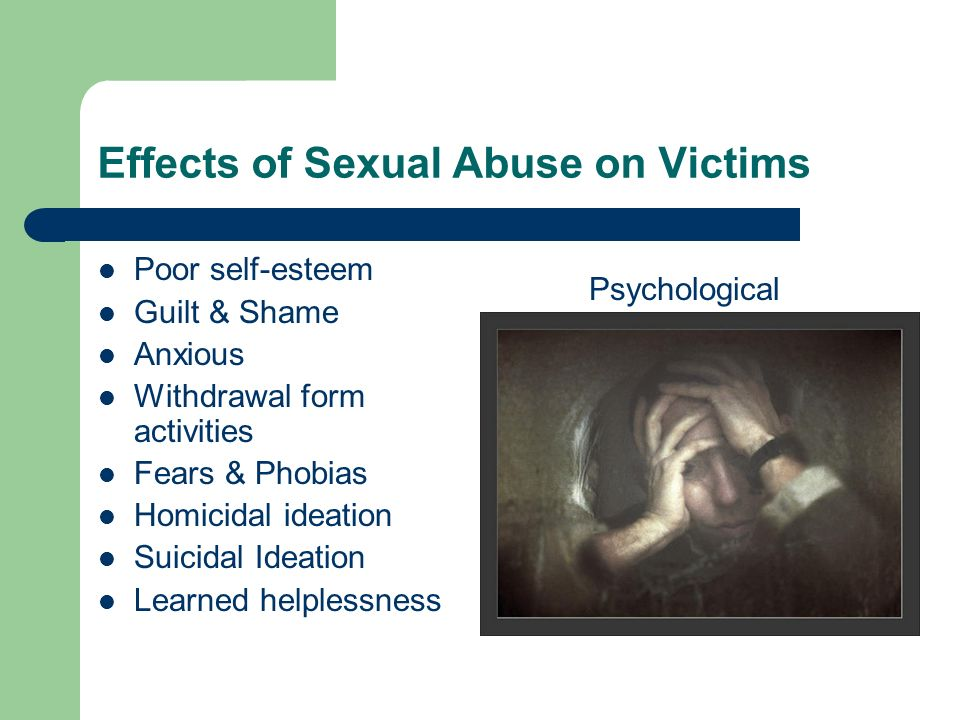 Effects of Sexual Abuse on Victims Poor self-esteem Guilt & Shame Anxious Withdrawal form activities Fears & Phobias Homicidal ideation Suicidal Ideat