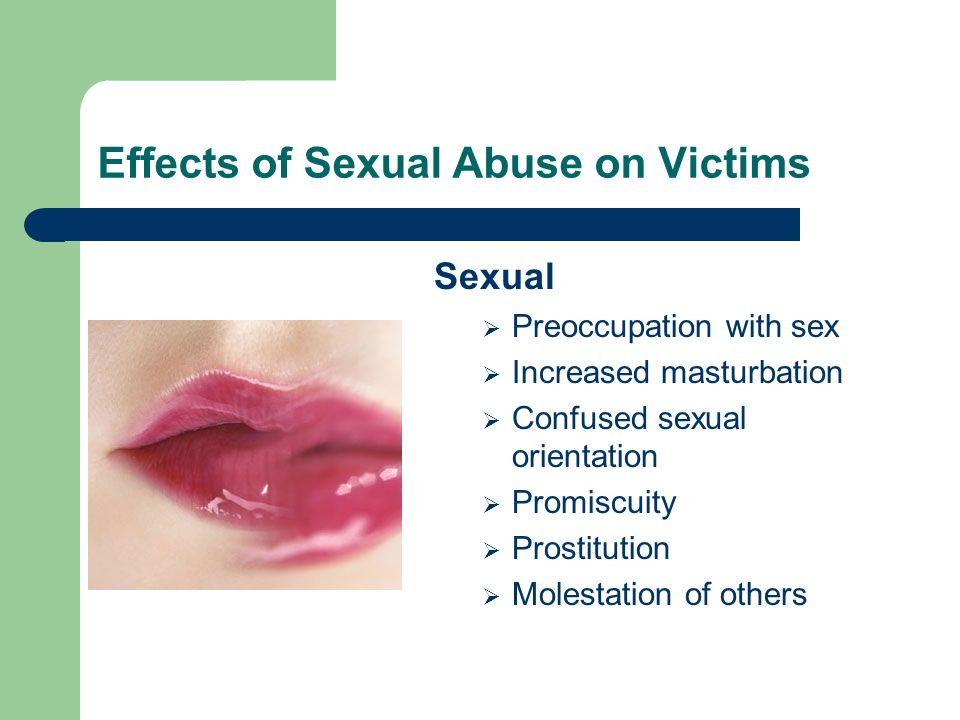 Effects of Sexual Abuse on Victims Sexual Preoccupation with sex Increased masturbation Confused sexual orientation Promiscuity Prostitution Molestati