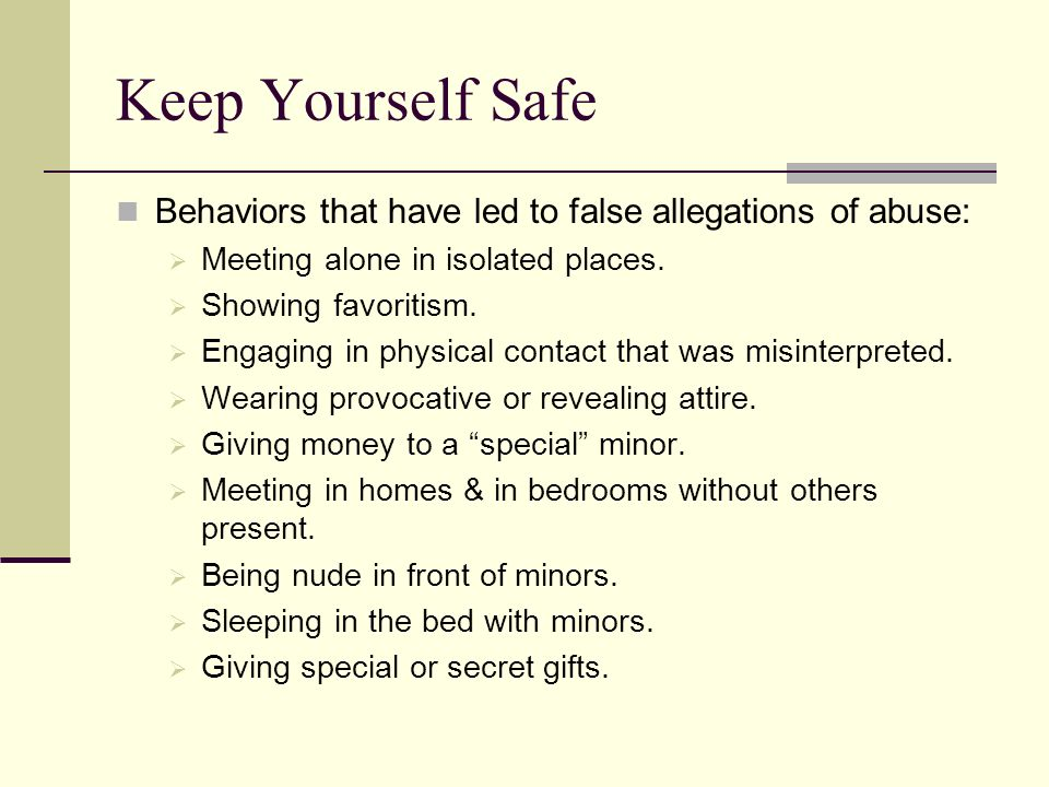 Keep Yourself Safe Behaviors that have led to false allegations of abuse: Meeting alone in isolated places. Showing favoritism. Engaging in physical c