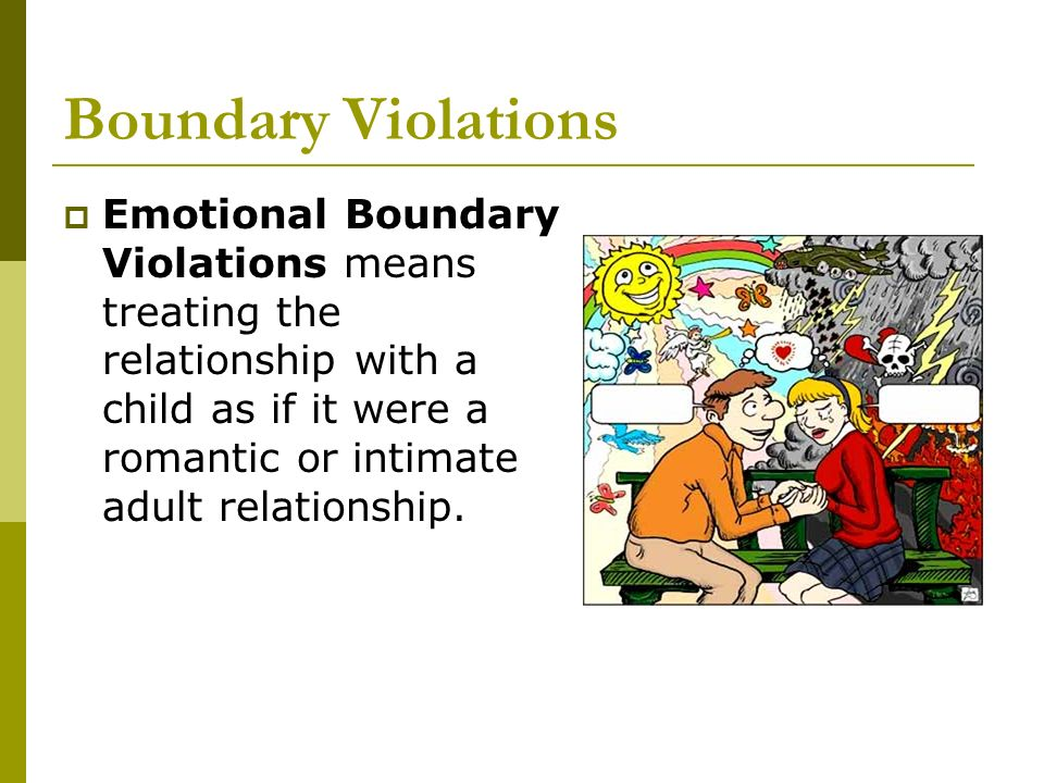 Boundary Violations Emotional Boundary Violations means treating the relationship with a child as if it were a romantic or intimate adult relationship