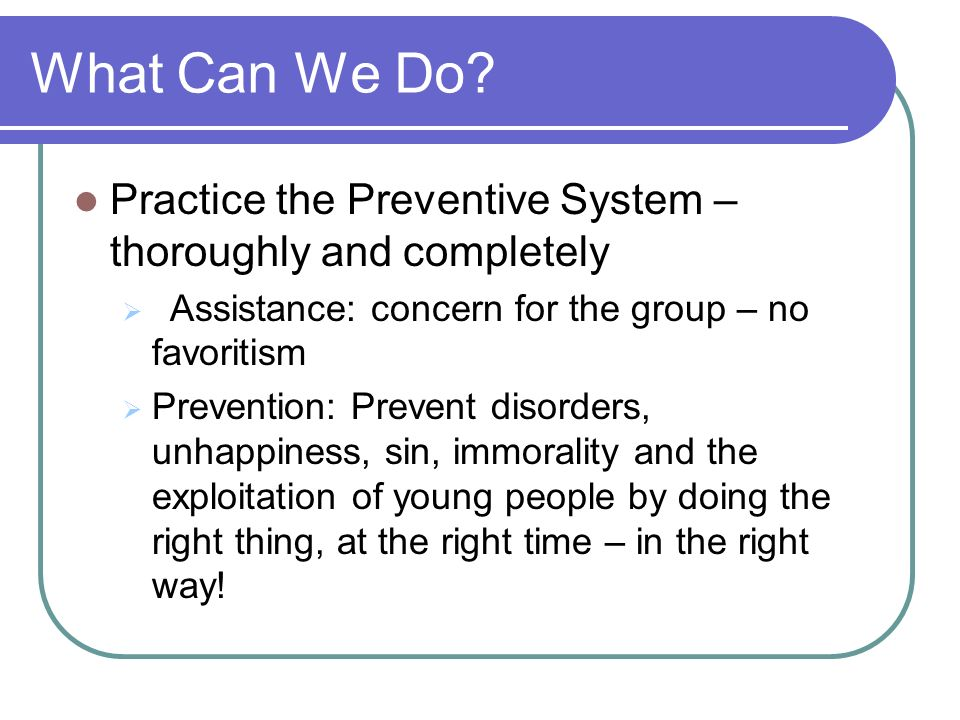 What Can We Do? Practice the Preventive System – thoroughly and completely Assistance: concern for the group – no favoritism Prevention: Prevent disor