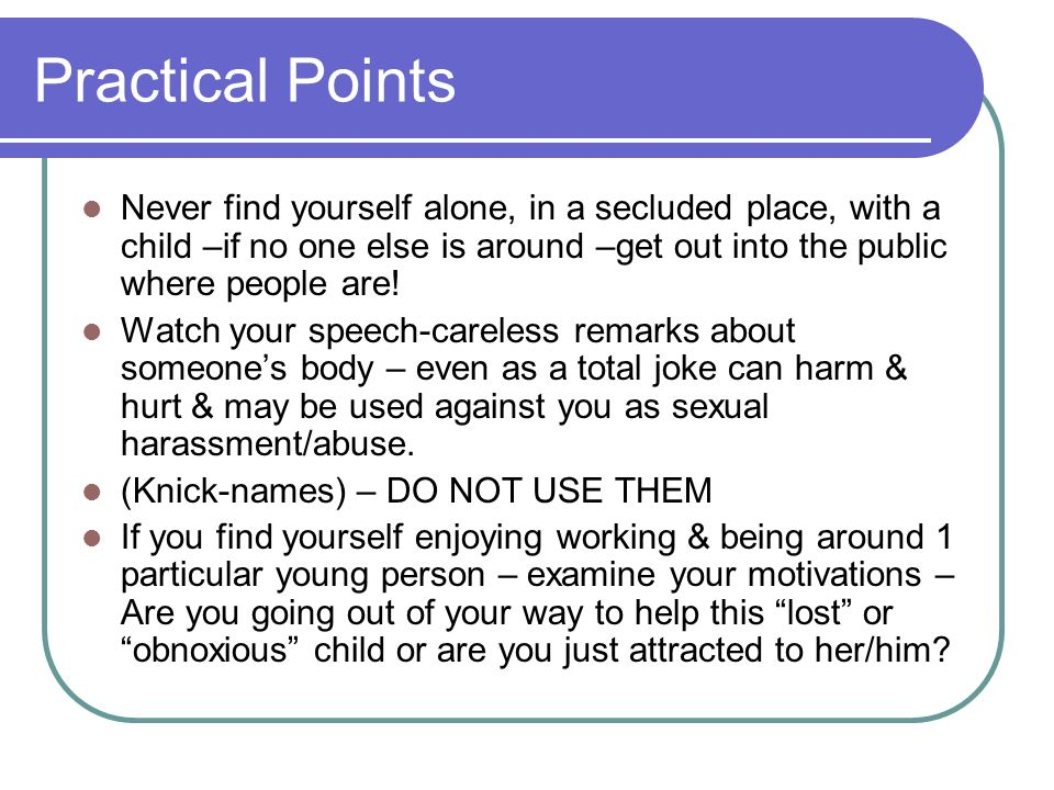 Practical Points Never find yourself alone, in a secluded place, with a child –if no one else is around –get out into the public where people are! Wat