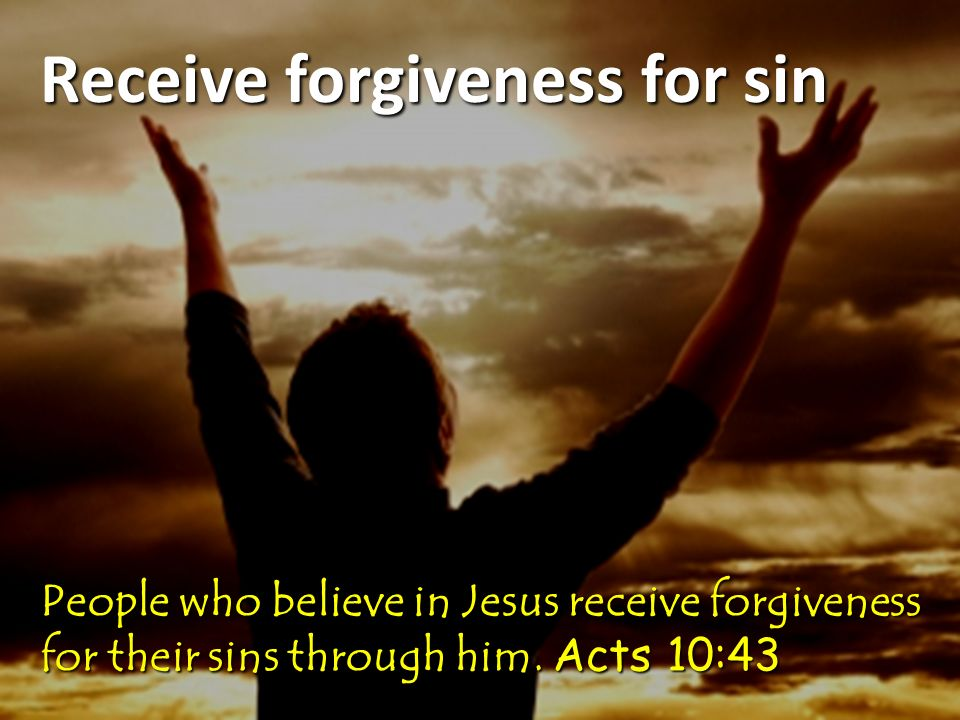 Receive forgiveness for sin People who believe in Jesus receive forgiveness for their sins through him.