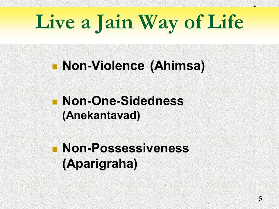5 Non-Violence (Ahimsa) Non-One-Sidedness (Anekantavad) Non-Possessiveness (Aparigraha) Live a Jain Way of Life