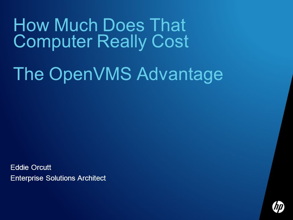 How Much Does That Computer Really Cost The OpenVMS Advantage Eddie Orcutt Enterprise Solutions Architect