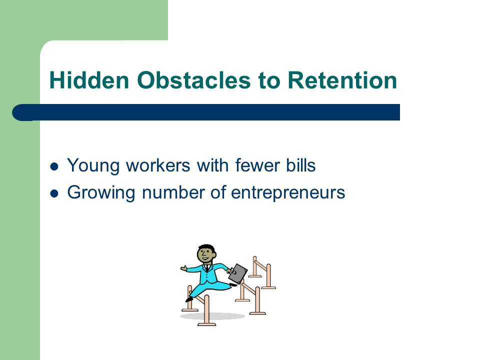 Hidden Obstacles to Retention Young workers with fewer bills Growing number of entrepreneurs