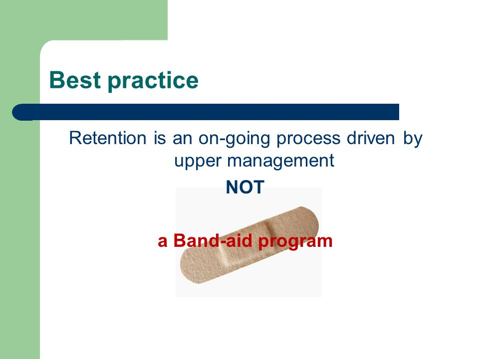 Best practice Retention is an on-going process driven by upper management NOT a Band-aid program