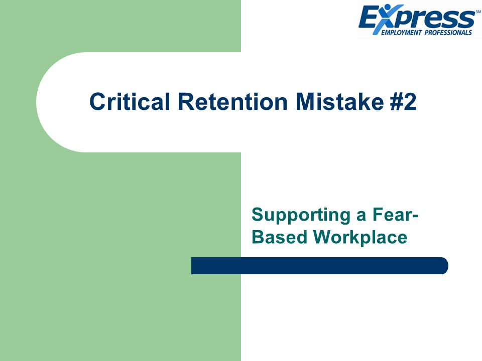 Critical Retention Mistake #2 Supporting a Fear- Based Workplace
