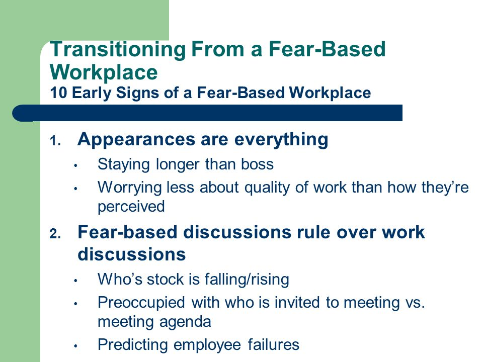 Transitioning From a Fear-Based Workplace 10 Early Signs of a Fear-Based Workplace 1. Appearances are everything Staying longer than boss Worrying les
