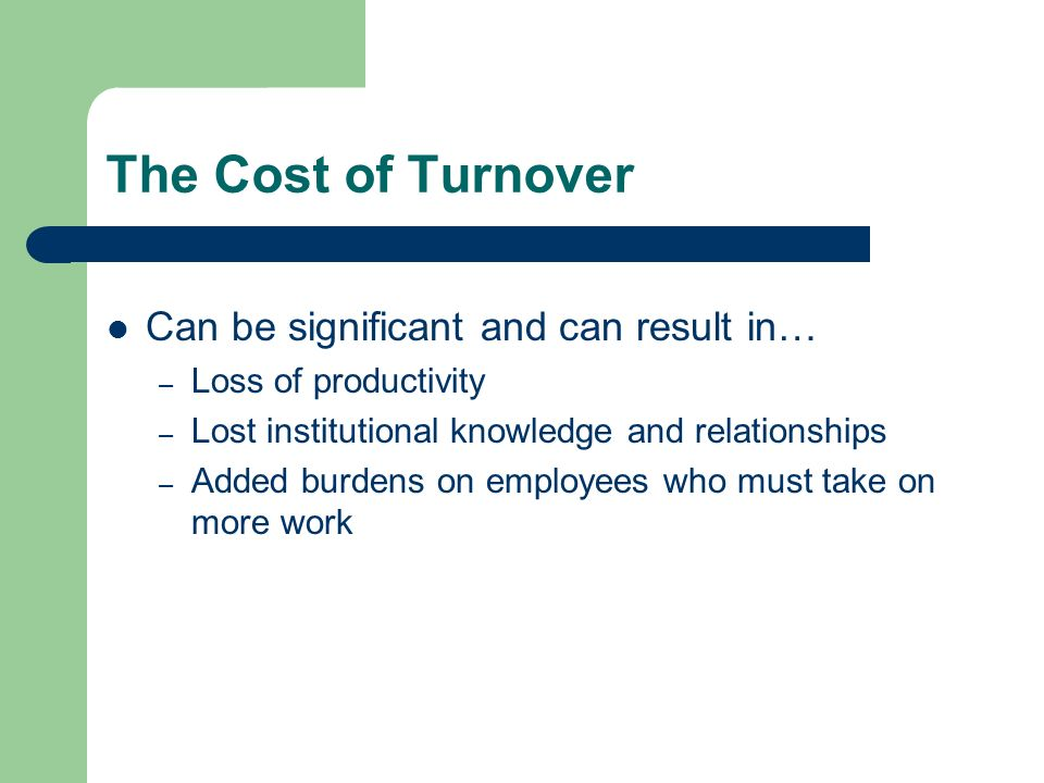 The Cost of Turnover Can be significant and can result in… – Loss of productivity – Lost institutional knowledge and relationships – Added burdens on