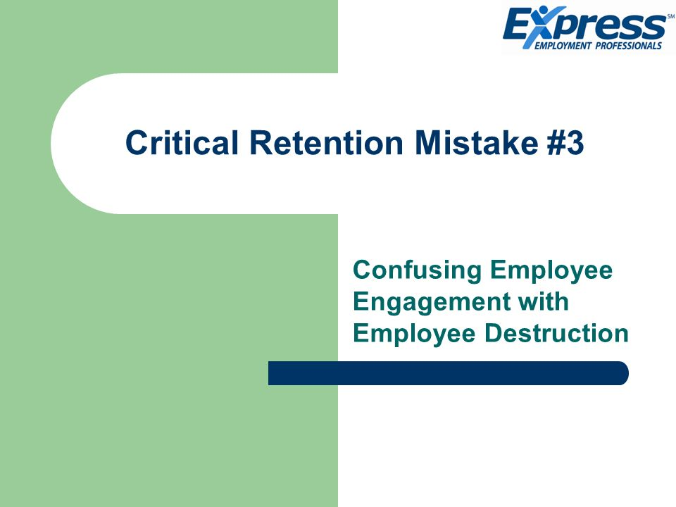 Critical Retention Mistake #3 Confusing Employee Engagement with Employee Destruction