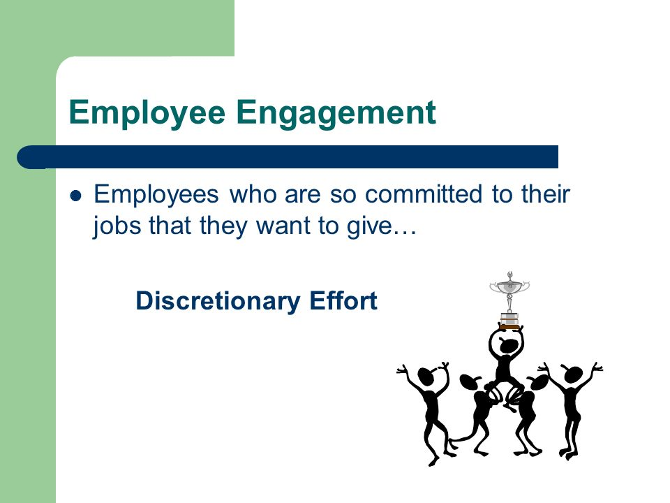 Employee Engagement Employees who are so committed to their jobs that they want to give… Discretionary Effort