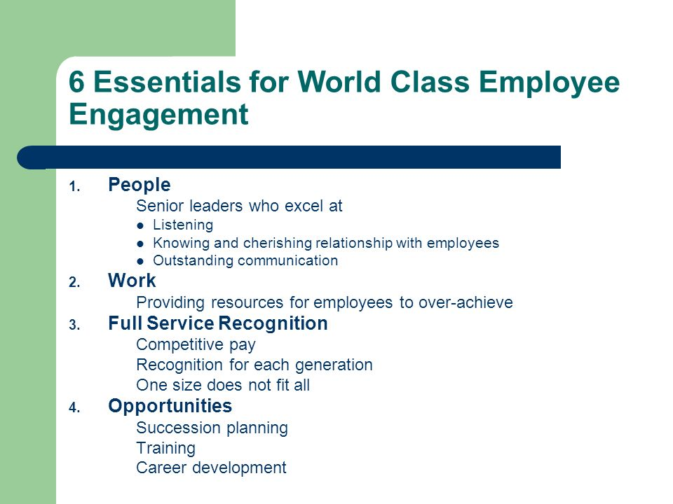 6 Essentials for World Class Employee Engagement 1. People Senior leaders who excel at Listening Knowing and cherishing relationship with employees Ou