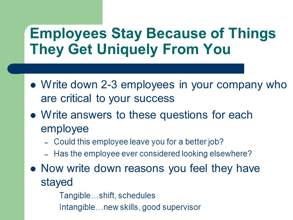 Employees Stay Because of Things They Get Uniquely From You Write down 2-3 employees in your company who are critical to your success Write answers to