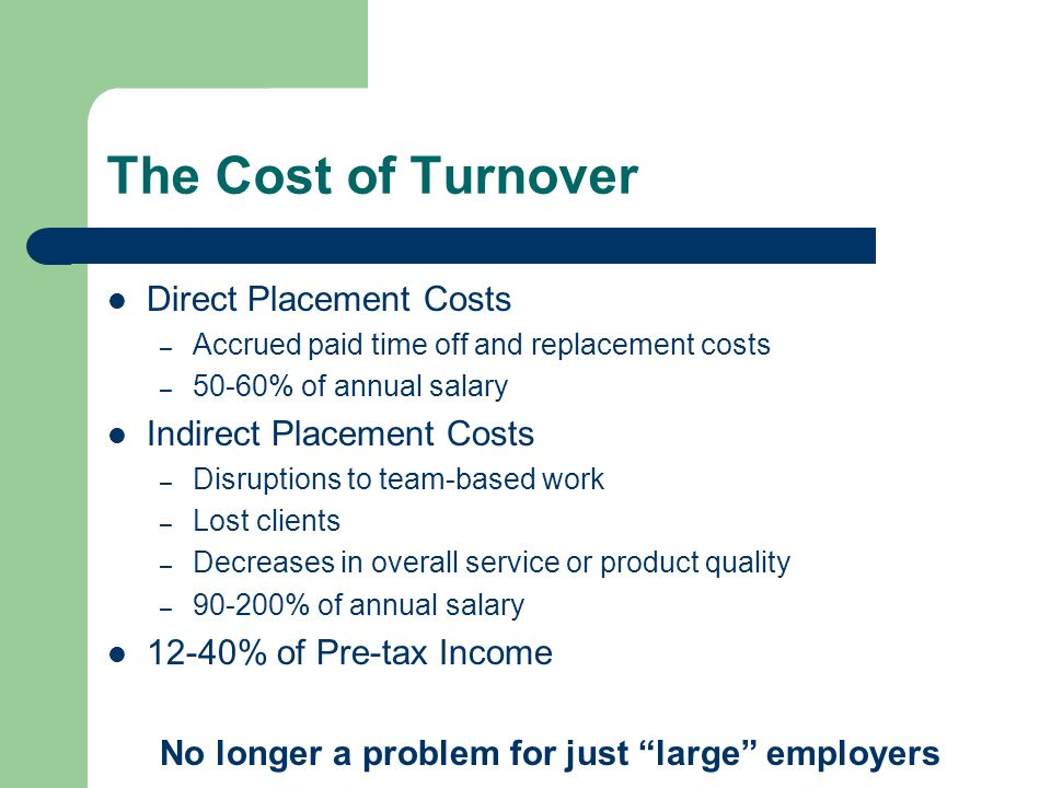 The Cost of Turnover Direct Placement Costs – Accrued paid time off and replacement costs – 50-60% of annual salary Indirect Placement Costs – Disrupt