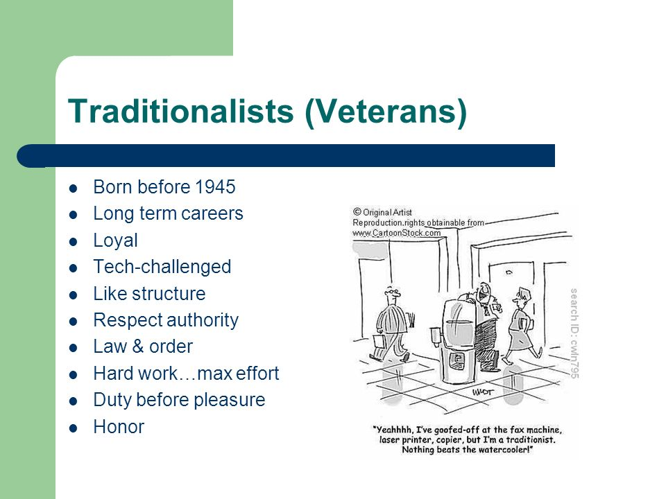 Traditionalists (Veterans) Born before 1945 Long term careers Loyal Tech-challenged Like structure Respect authority Law & order Hard work…max effort