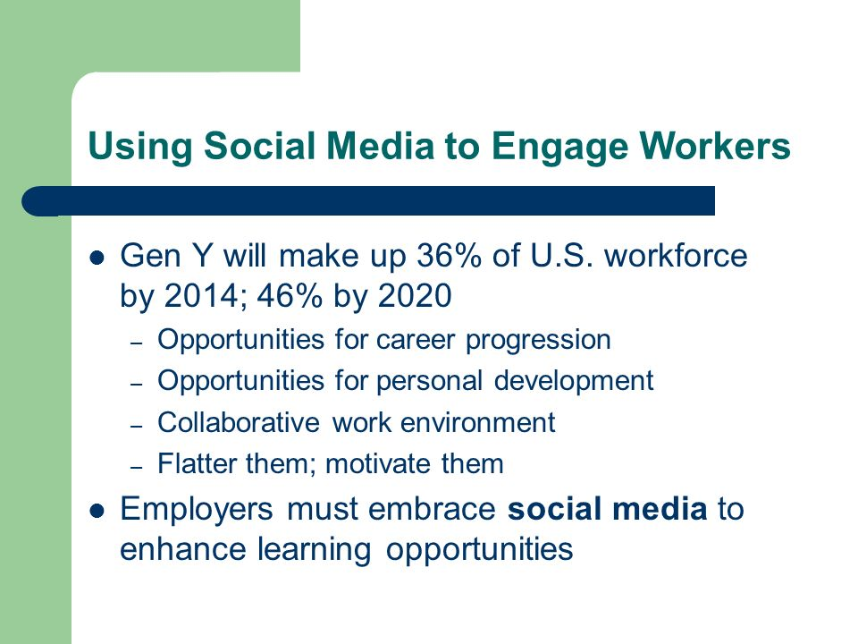 Using Social Media to Engage Workers Gen Y will make up 36% of U.S. workforce by 2014; 46% by 2020 – Opportunities for career progression – Opportunit