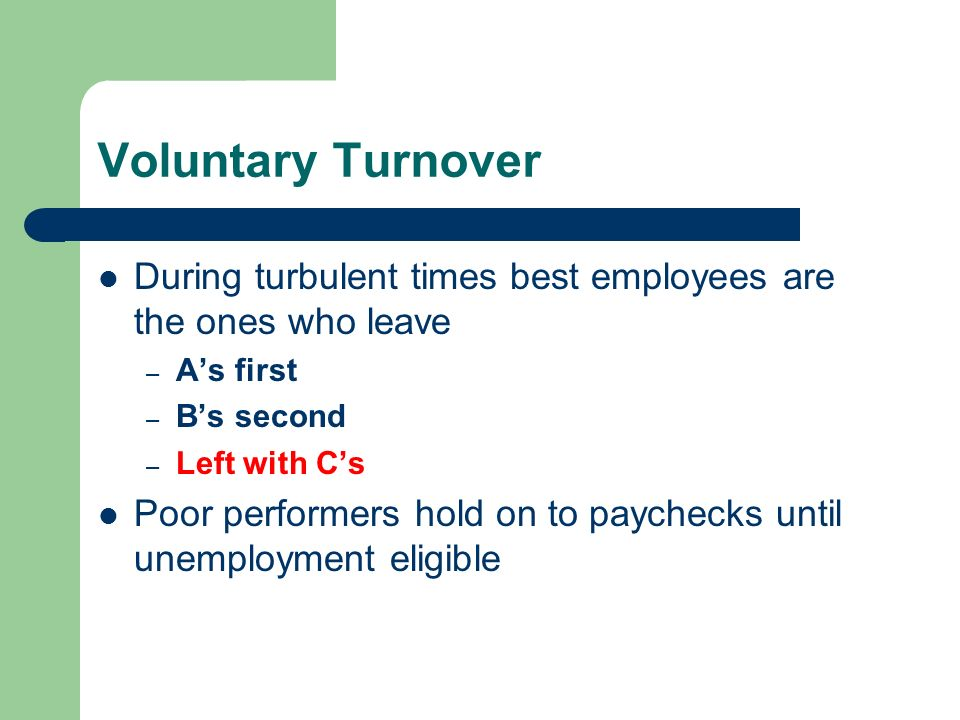 Voluntary Turnover During turbulent times best employees are the ones who leave – As first – Bs second – Left with Cs Poor performers hold on to paych