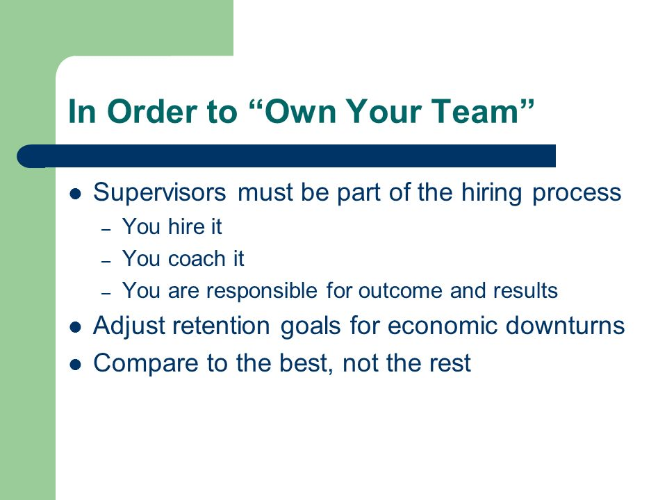 In Order to Own Your Team Supervisors must be part of the hiring process – You hire it – You coach it – You are responsible for outcome and results Ad