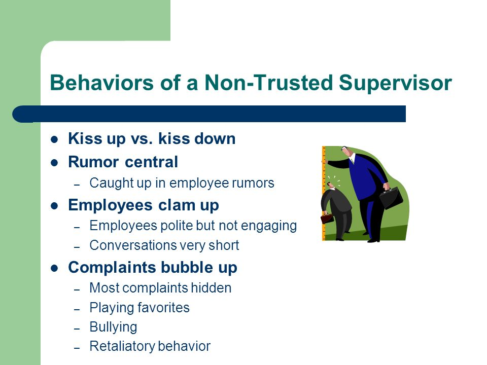 Behaviors of a Non-Trusted Supervisor Kiss up vs. kiss down Rumor central – Caught up in employee rumors Employees clam up – Employees polite but not