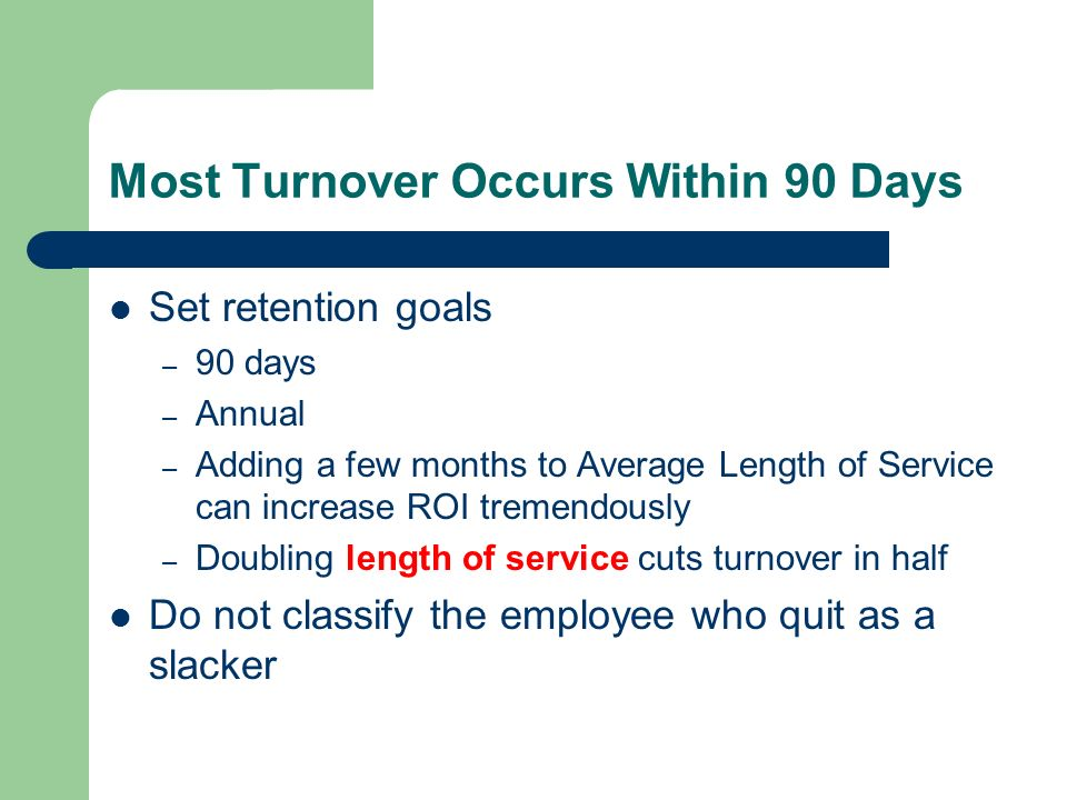 Most Turnover Occurs Within 90 Days Set retention goals – 90 days – Annual – Adding a few months to Average Length of Service can increase ROI tremend