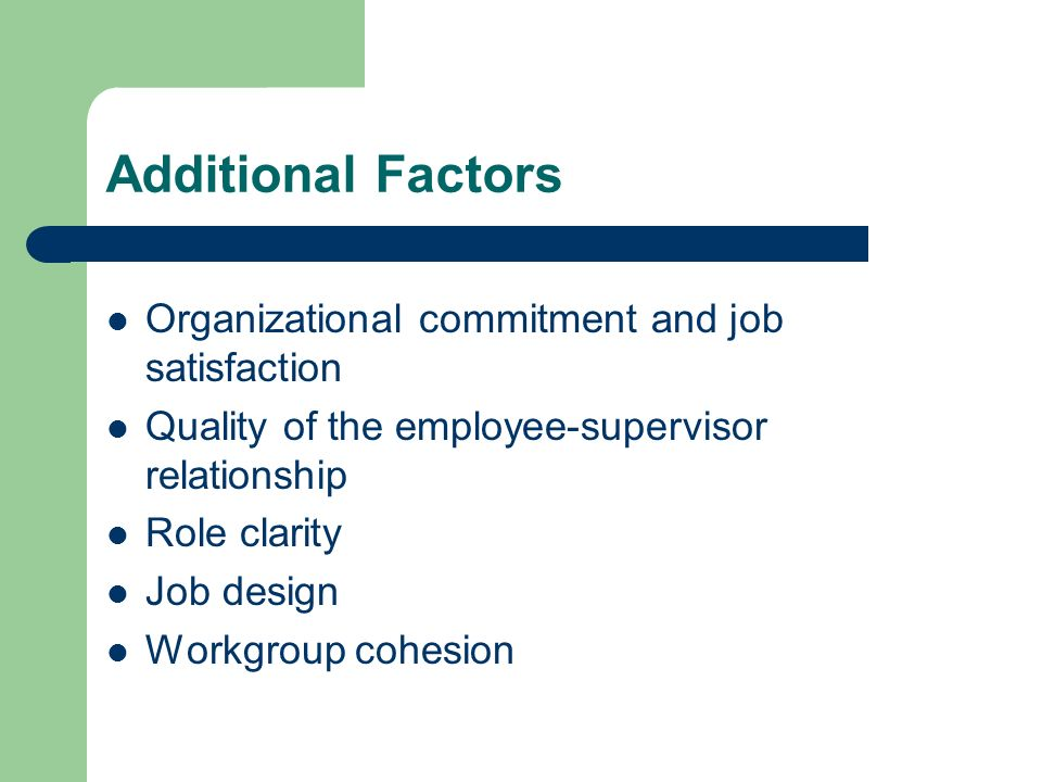 Additional Factors Organizational commitment and job satisfaction Quality of the employee-supervisor relationship Role clarity Job design Workgroup co