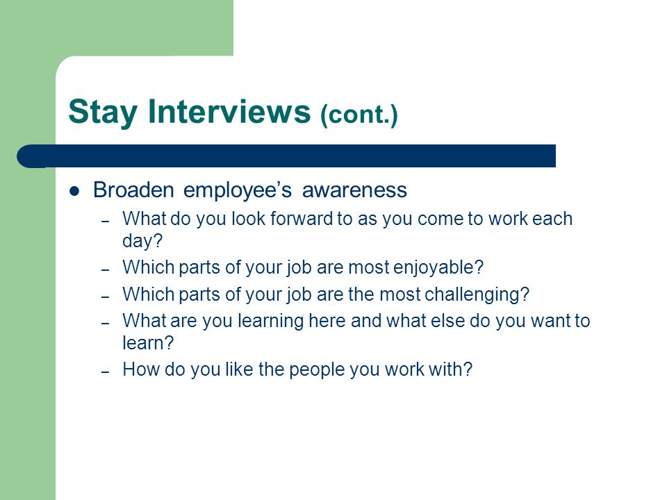 Stay Interviews (cont.) Broaden employees awareness – What do you look forward to as you come to work each day? – Which parts of your job are most enj