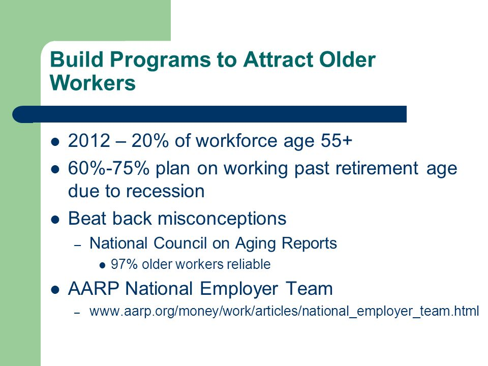 Build Programs to Attract Older Workers 2012 – 20% of workforce age 55+ 60%-75% plan on working past retirement age due to recession Beat back misconc