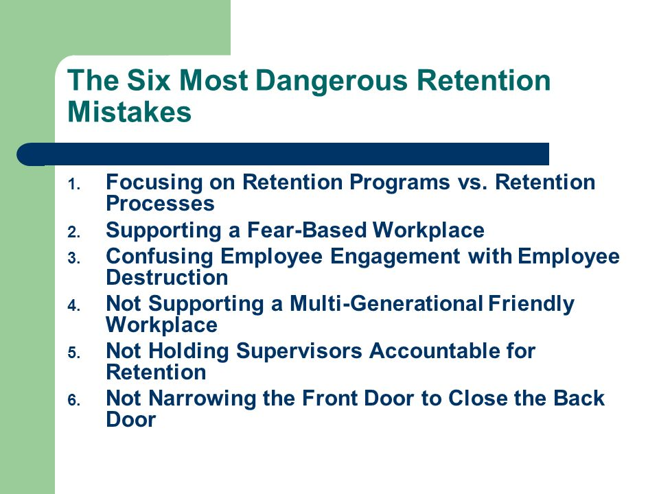The Six Most Dangerous Retention Mistakes 1. Focusing on Retention Programs vs. Retention Processes 2. Supporting a Fear-Based Workplace 3. Confusing