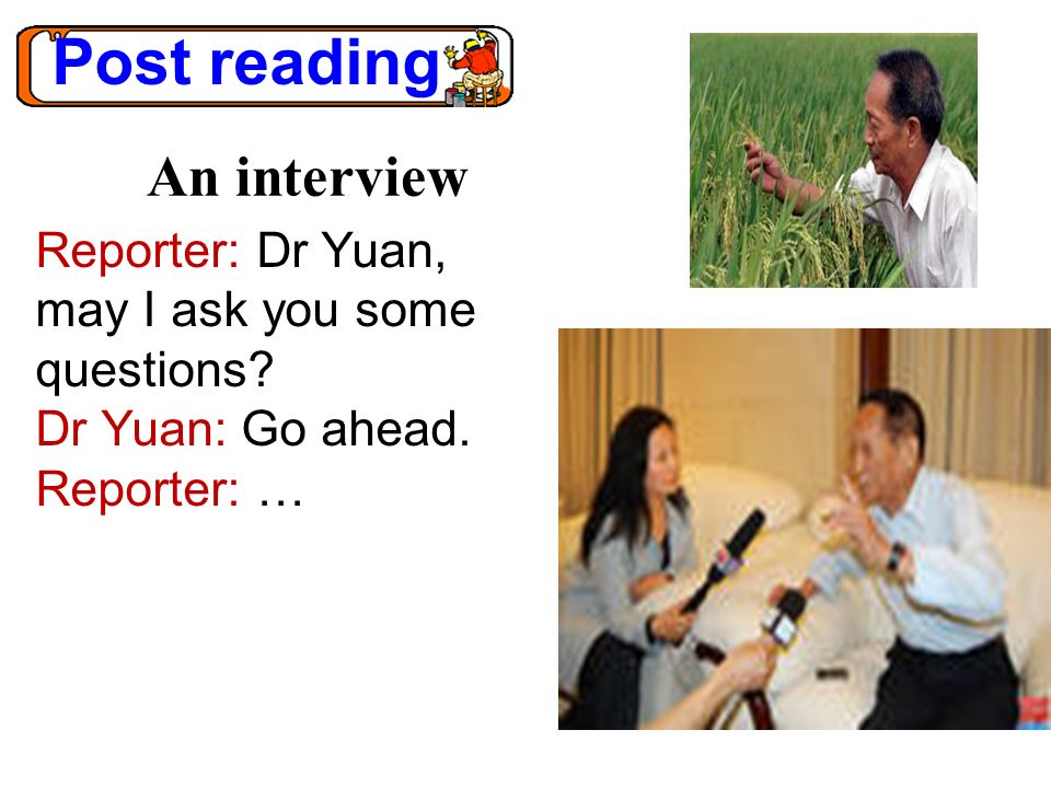 Post reading An interview Reporter: Dr Yuan, may I ask you some questions? Dr Yuan: Go ahead. Reporter: …