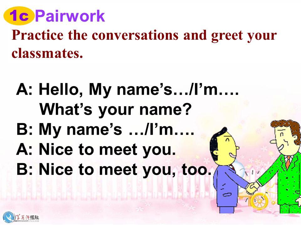 A: Nice to meet you! B: Nice to meet you, too!