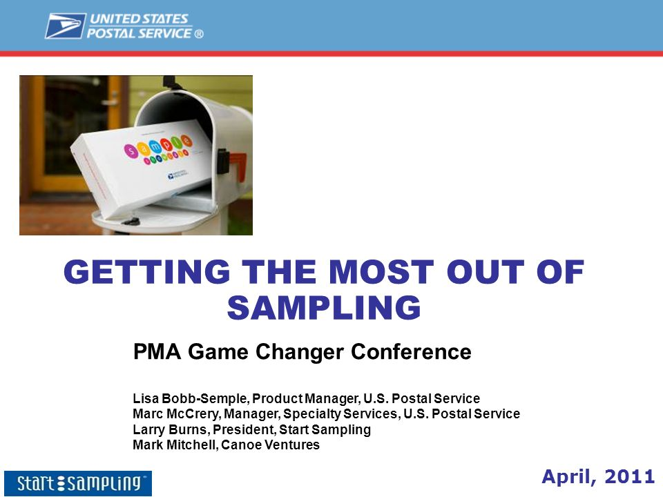 GETTING THE MOST OUT OF SAMPLING April, 2011 PMA Game Changer Conference Lisa Bobb-Semple, Product Manager, U.S. Postal Service Marc McCrery, Manager,