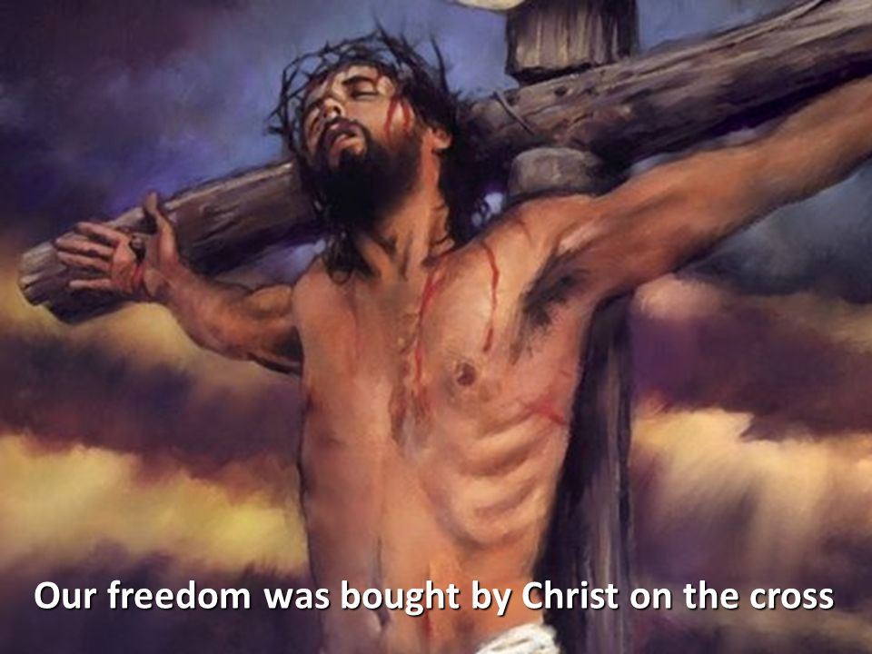 Our freedom was bought by Christ on the cross