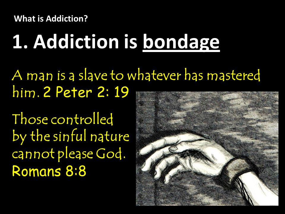 What is Addiction? 1. Addiction is bondage A man is a slave to whatever has mastered him. 2 Peter 2: 19 Those controlled by the sinful nature cannot p