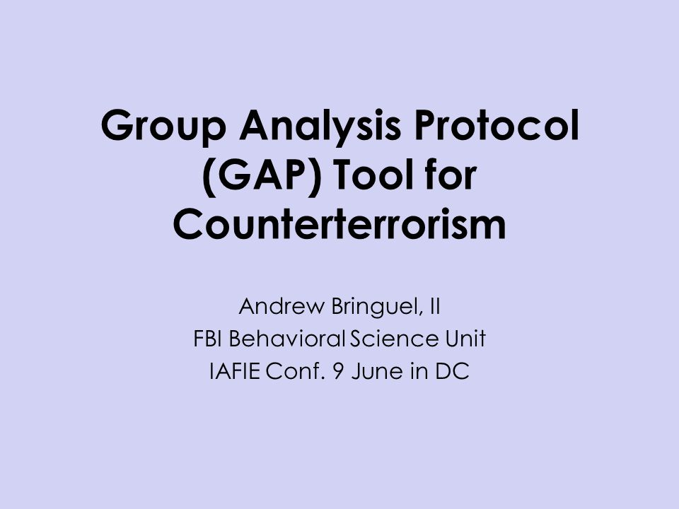 Group Analysis Protocol (GAP) Tool for Counterterrorism Andrew Bringuel, II FBI Behavioral Science Unit IAFIE Conf. 9 June in DC