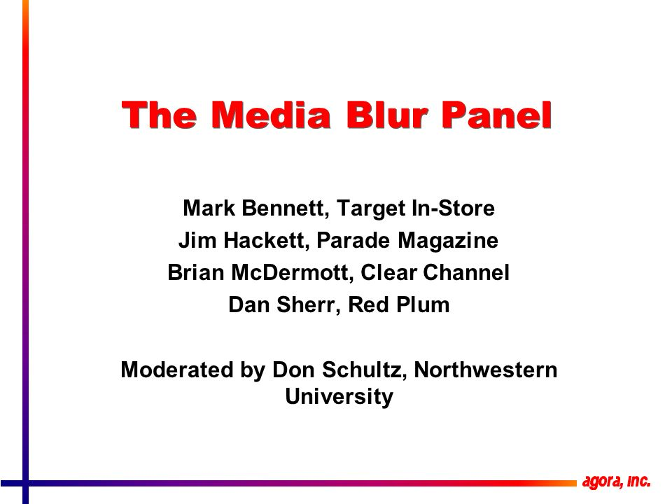 The Media Blur Panel Mark Bennett, Target In-Store Jim Hackett, Parade Magazine Brian McDermott, Clear Channel Dan Sherr, Red Plum Moderated by Don Schultz, Northwestern University