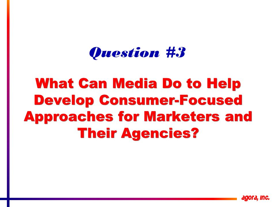 What Can Media Do to Help Develop Consumer-Focused Approaches for Marketers and Their Agencies.