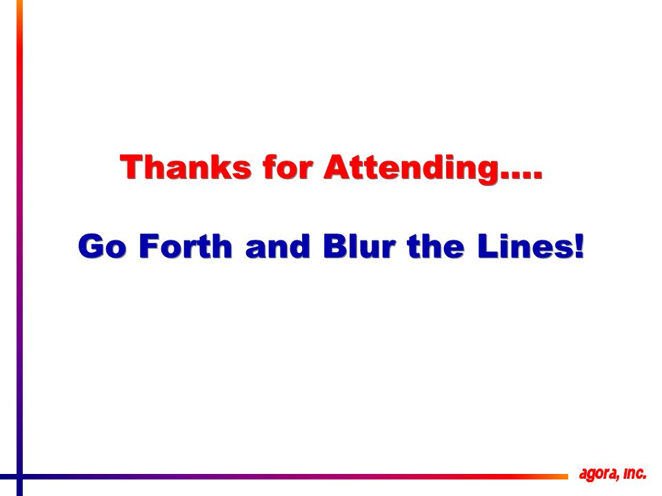 Thanks for Attending…. Go Forth and Blur the Lines!