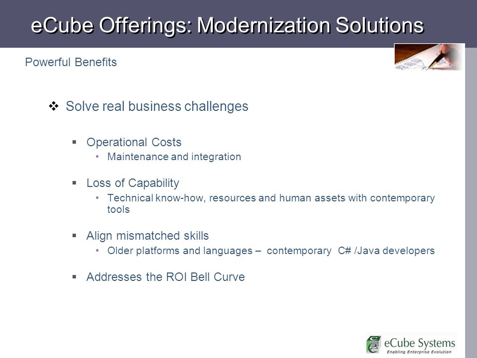 eCube Offerings: Modernization Solutions Solve real business challenges Operational Costs Maintenance and integration Loss of Capability Technical kno