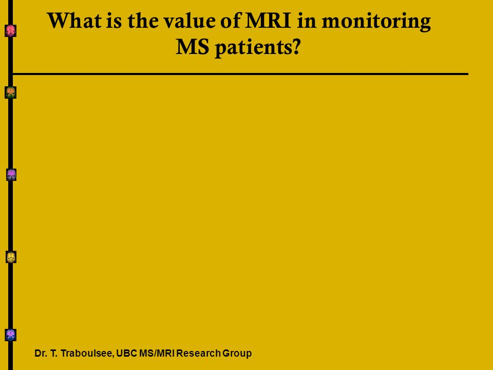 What is the value of MRI in monitoring MS patients? Dr. T. Traboulsee, UBC MS/MRI Research Group