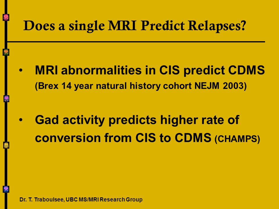 Does a single MRI Predict Relapses? MRI abnormalities in CIS predict CDMS (Brex 14 year natural history cohort NEJM 2003) Gad activity predicts higher