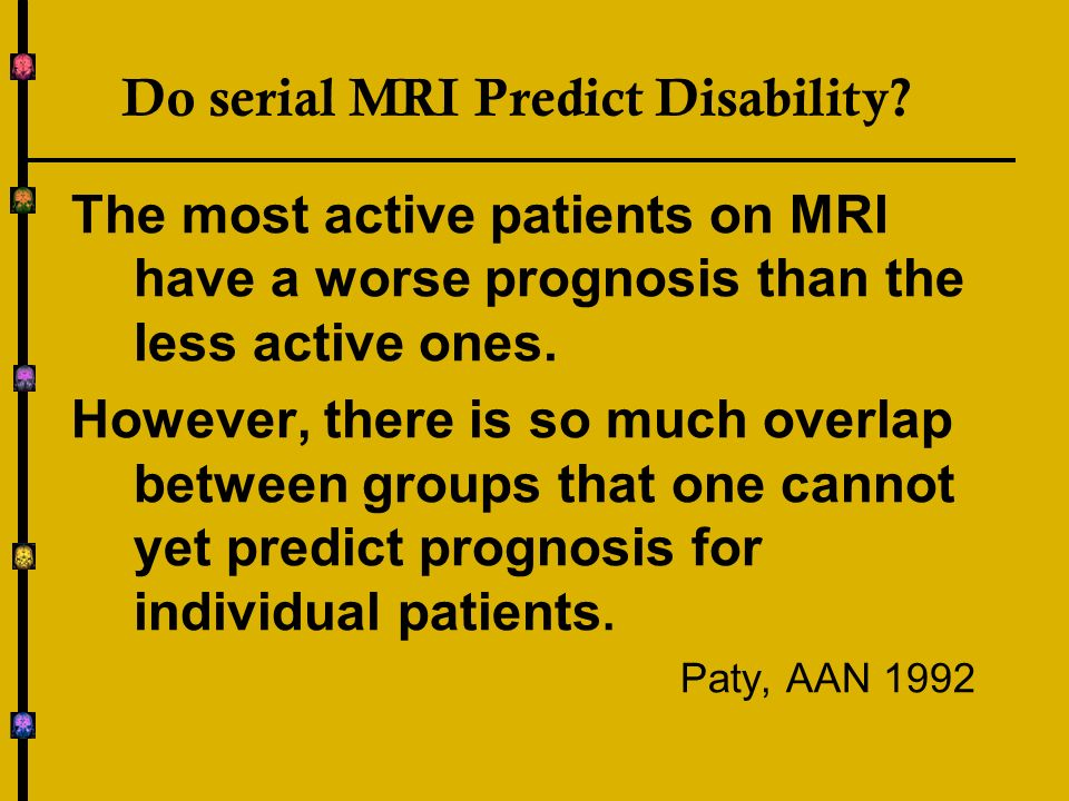 Do serial MRI Predict Disability? The most active patients on MRI have a worse prognosis than the less active ones. However, there is so much overlap