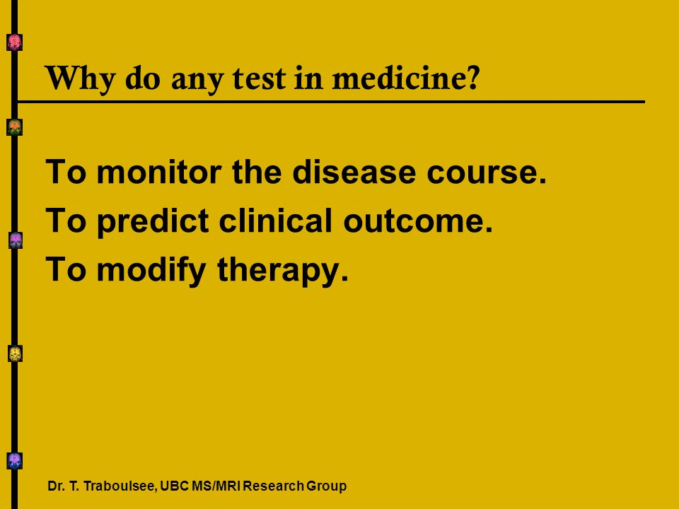 Why do any test in medicine? To monitor the disease course. To predict clinical outcome. To modify therapy. Dr. T. Traboulsee, UBC MS/MRI Research Gro